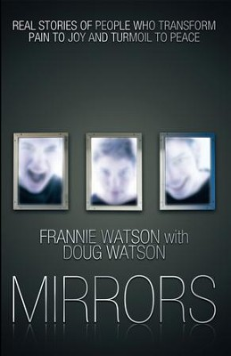 MIRRORS: REAL STORIES OF PEOPLE WHO TRANSFORM PAIN TO JOY AND TURMOIL TO PEACE - eBook  -     By: Frannie Watson, Doug Watson