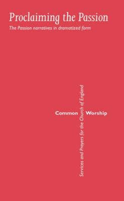 Common Worship: Proclaiming the Passion: The Passion Narratives in Dramatized Form  -