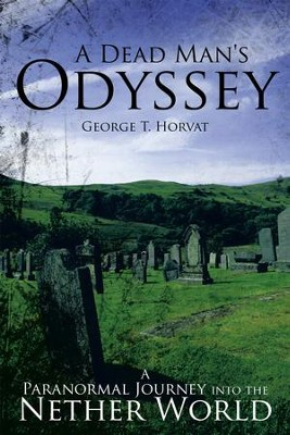 A Dead Man's Odyssey: A Paranormal Journey into the Nether World - eBook  -     By: George T. Horvat