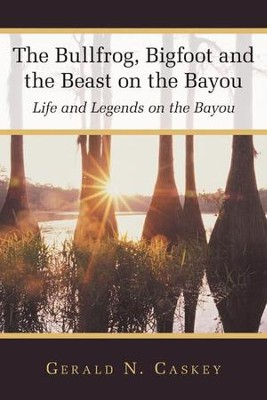 The Bullfrog, Bigfoot and the Beast on the Bayou: Life and Legends on the Bayou - eBook  -     By: Gerald Caskey