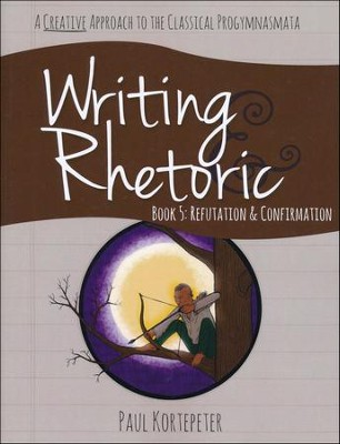 Writing & Rhetoric Book 5: Refutation & Confirmation Student Edition  -     By: Paul Kortepeter