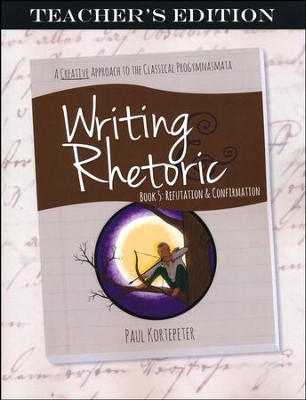 Writing & Rhetoric Book 5: Refutation & Confirmation Teacher's Edition  -     By: Paul Kortepeter