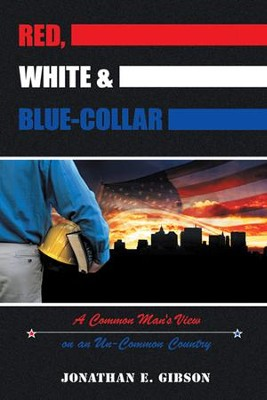 Red, White & Blue-Collar: A Common Man's View on an Un-Common Country - eBook  -     By: Jonathan E. Gibson