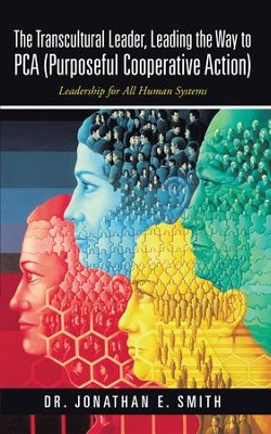 The Transcultural Leader, Leading the Way to PCA (Purposeful Cooperative Action): Leadership for All Human Systems - eBook  -     By: Dr. Jonathan E. Smith