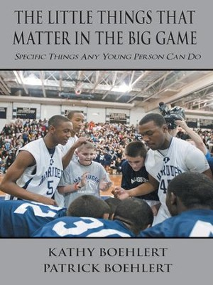 The Little Things That Matter in the Big Game: Specific Things Any Young Person Can Do - eBook  -     By: Kathy Boehlert, Patrick Boehlert
