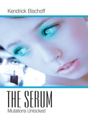 The Serum: Mutations Unlocked - eBook  -     By: Kendrick Bischoff