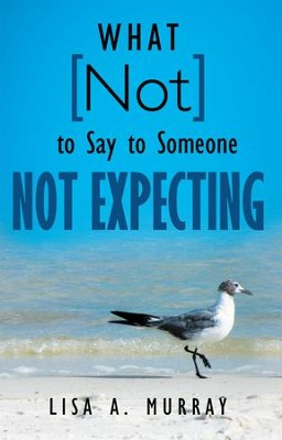 What Not to Say to Someone Not Expecting - eBook  -     By: Lisa A. Murray