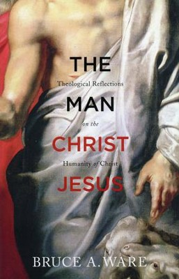 The Man Christ Jesus: Theological Reflections on the Humanity of Christ  -     By: Bruce A. Ware