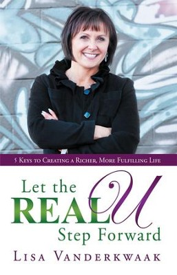 Let the Real U Step Forward: 5 Keys to Creating a Richer, More Fulfilling Life - eBook  -     By: Lisa Vanderkwaak