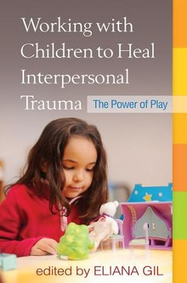 Working with Children to Heal Interpersonal Trauma: The Power of Play  -     By: Eliana Gil