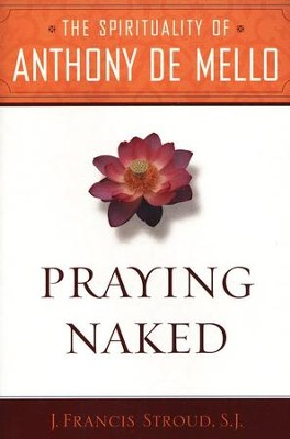 Praying Naked: The Spirituality of Anthony de Mello   -     By: J. Francis Stroud
