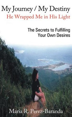 My Journey / My Destiny He Wrapped Me in His Light: The Secrets to Fulfilling Your Own Desires - eBook  -     By: Maria R. Perez-Baranda