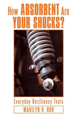 How Absorbent Are Your Shocks?: Everyday Resiliency Tools - eBook  -     By: Marilyn R. Orr