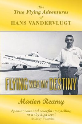 Flying Was My Destiny: The True Flying Adventures of Hans Vandervlugt - eBook  -     By: Marion Reamy