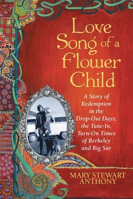 Love Song of a Flower Child: A Story of Redemption in the Drop-Out Days; the Tune-In, Turn-On Times of Berkeley and Big Sur - eBook  -     By: Mary Stewart Anthony