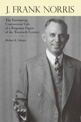 J. Frank Norris: The Fascinating, Controversial Life of a Forgotten Figure of the Twentieth Century - eBook  -     By: Michael E. Schepis