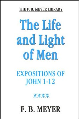 The Life and Light of Men: Expositions of John 1-12  -     By: F.B. Meyer