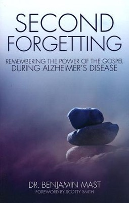 Second Forgetting: Remembering the Power of the Gospel during Alzheimer's Disease  -     By: Benjamin T. Mast