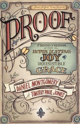 PROOF: Finding Freedom through the Intoxicating Joy of Irresistible Grace  -     By: Dan Montgomery, Timothy Paul Jones