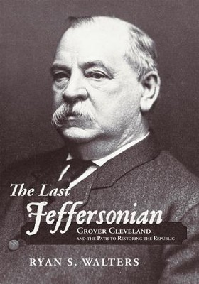 The Last Jeffersonian: Grover Cleveland and the Path to Restoring the Republic - eBook  -     By: Ryan S. Walters