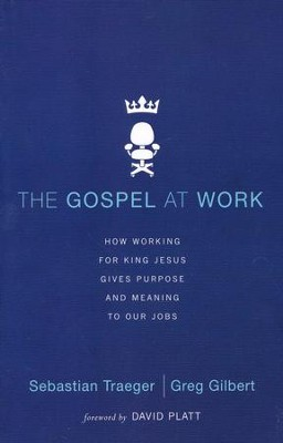 The Gospel at Work: How Working for King Jesus Gives Purpose and Meaning to Our Jobs  -     By: Sebastian Traeger, Greg D. Gilbert