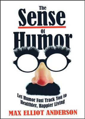 The Sense of Humor: Let Humor Fast Track You to Healthier, Happier Living  -     By: Max Elliot Anderson