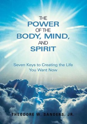 The Power of the Body, Mind, and Spirit: Seven Keys to Creating the Life You Want Now - eBook  -     By: Theodore W. Sanders Jr.