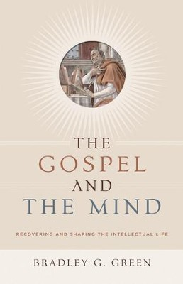 The Gospel and The Mind: Recovering and Shaping the Intellectual Life   -     By: Bradley Green