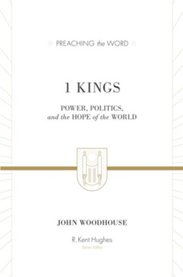 1 Kings: Power, Politics, and the Hope of the World (Preaching the Word)   -     Edited By: R. Kent Hughes     By: John Woodhouse