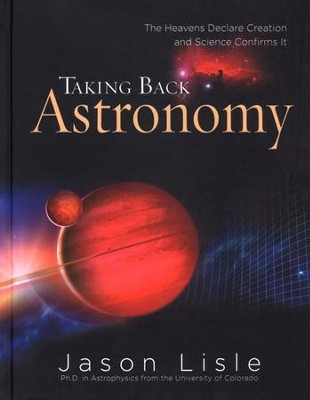 Taking Back Astronomy: The Heavens Declare Creation  -     By: Jason Lisle