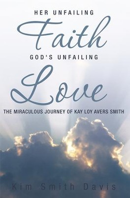 Her Unfailing Faith...God's Unfailing Love: The Miraculous Journey of Kay Loy Avers Smith - eBook  -     By: Kim Davis