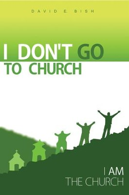 I Don't Go to Church: (I Am the Church) - eBook  -     By: David Bish