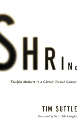 Shrink: Faithful Ministry in a Church-Growth Culture  -     By: Tim Suttle