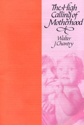 High Calling of Motherhood  -     By: Walter Chantry