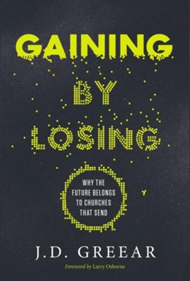 Gaining by Losing: Why the Future Belongs to Churches That Send (Hardcover)  -     By: J.D. Greear