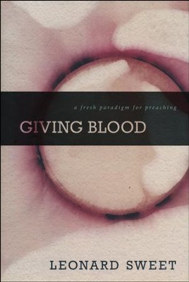 Giving Blood: A Fresh Paradigm for Preaching  -     By: Leonard Sweet
