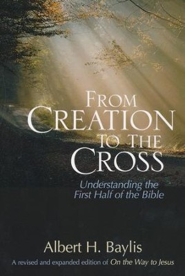 From Creation to the Cross: Understanding the First Half of the Bible  -     By: Albert H. Baylis