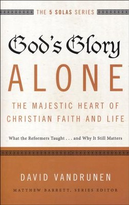 God's Glory Alone--The Majestic Heart of Christian Faith and Life: What the Reformers Taught...and Why It Still Matters  -     By: David VanDrunen