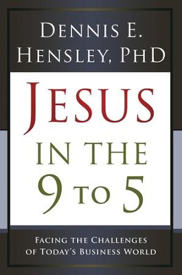 Jesus in the 9 to 5: Facing the Challenges of Today's Business World - eBook  -     By: Dennis E. Hensley Ph.D.