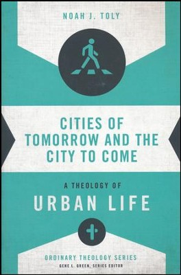 Cities of Tomorrow and the City to Come: A Theology of Urban Life  -     By: Noah J. Toly, Gene L. Green