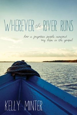 Wherever the River Runs: How a Forgotten People Renewed My Hope in the Gospel - eBook  -     By: Kelly Minter