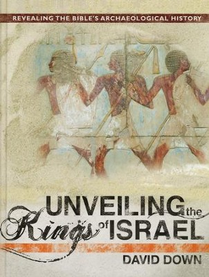 Unveiling the Kings of Israel: Revealing the Bible's Archaeological History  -     By: David Down