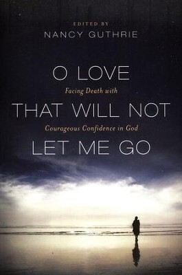 O Love That Will Not Let Me Go: Facing Death with Courageous Confidence in God  -     Edited By: Nancy Guthrie