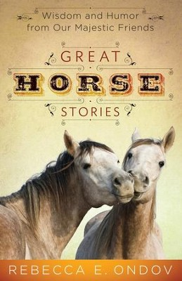 Great Horse Stories: Wisdom and Humor from Our Majestic Friends - eBook  -     By: Rebecca E. Ondov
