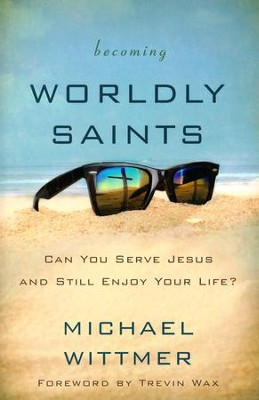 Becoming Worldly Saints: Can You Serve Jesus and Still Enjoy Your Life?  -     By: Michael E. Wittmer