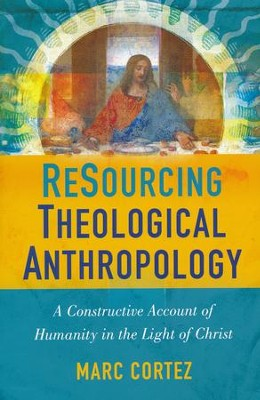 ReSourcing Theological Anthropology: A Constructive Account of Humanity in the Light of Christ  -     By: Marc Cortez