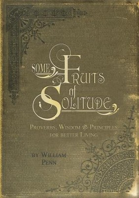 Some Fruits of Solitude: Proverbs, Wisdom, and Principles for Better Living  -     By: William Penn