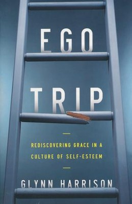 Ego Trip: Rediscovering Grace in a Culture of Self-Esteem  -     By: Glynn Harrison