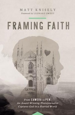 Framing Faith: From Camera to Pen, An Award-Winning Photojournalist Captures God in a Hurried World - eBook  -     By: Matthew Knisely