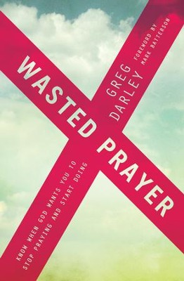 Wasted Prayer: Know When God Wants You to Stop Praying and Start Doing - eBook  -     By: Greg Darley